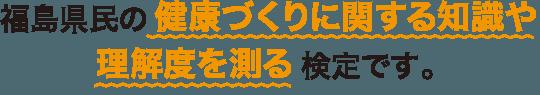 福島県民の健康づくりに関する知識や理解度を測る検定です。